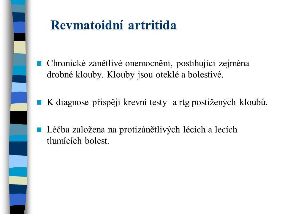 Revmatoidní artritida Chronické zánětlivé onemocnění, postihující zejména drobné klouby. Klouby jsou oteklé a bolestivé. K diagnose přispějí krevní te