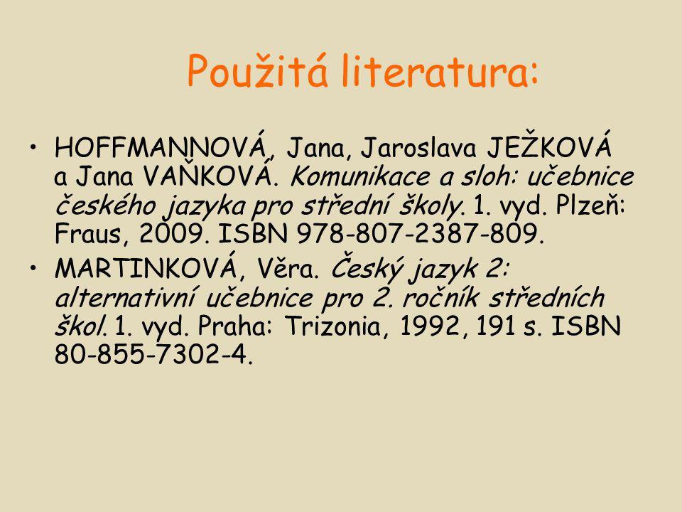 Použitá literatura: HOFFMANNOVÁ, Jana, Jaroslava JEŽKOVÁ a Jana VAŇKOVÁ. Komunikace a sloh: učebnice českého jazyka pro střední školy. 1. vyd. Plzeň: