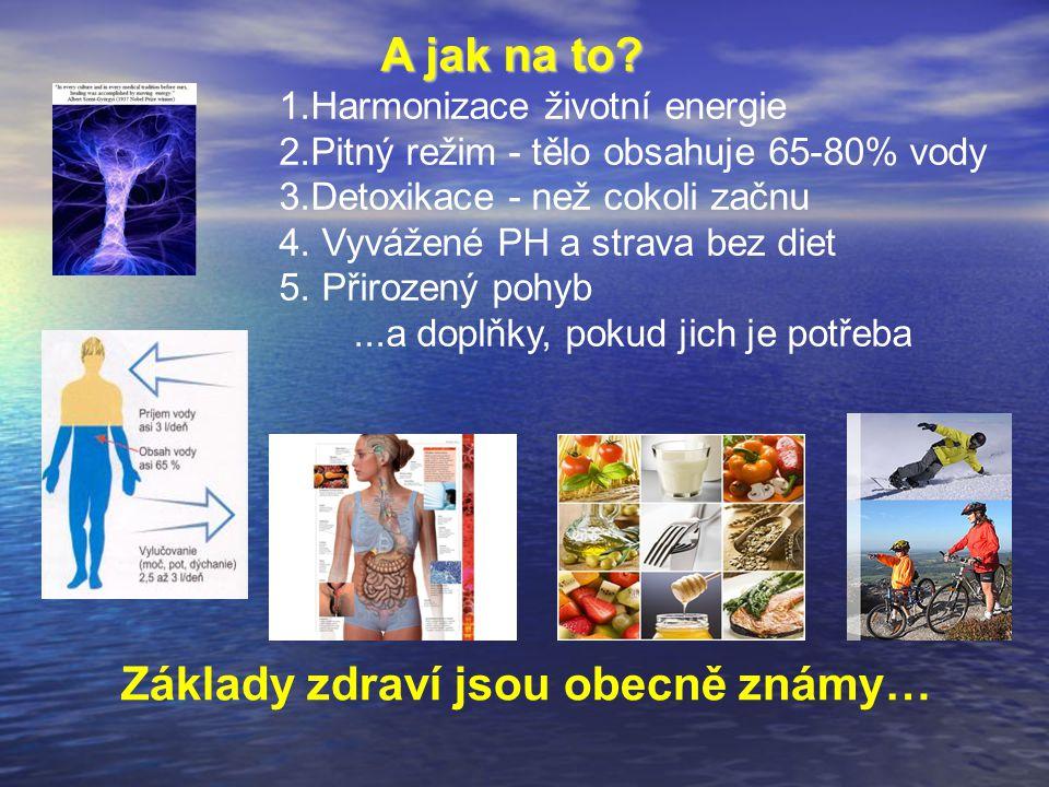 Základy zdraví jsou obecně známy… A jak na to? A jak na to? 1.Harmonizace životní energie 2.Pitný režim - tělo obsahuje 65-80% vody 3.Detoxikace - než