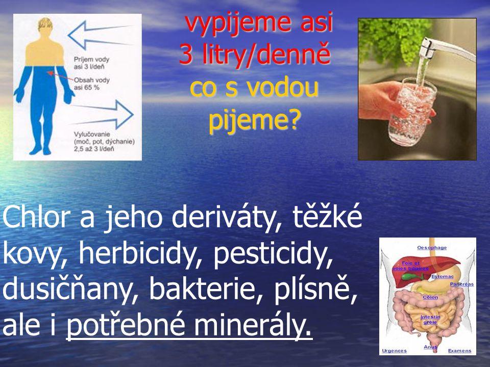 vypijeme asi 3 litry/denně co s vodou pijeme? vypijeme asi 3 litry/denně co s vodou pijeme? Chlor a jeho deriváty, těžké kovy, herbicidy, pesticidy, d
