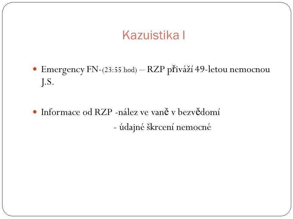 Kazuistika I Emergency FN- (23:55 hod) – RZP p ř iváží 49-letou nemocnou J.S. Informace od RZP -nález ve van ě v bezv ě domí - údajné škrcení nemocné