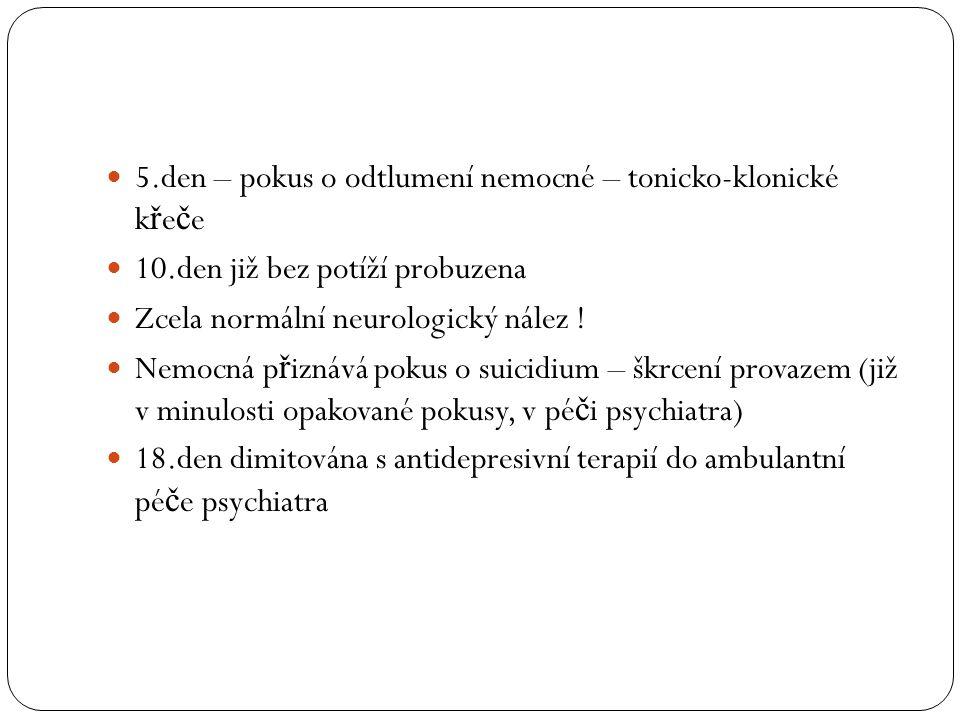 5.den – pokus o odtlumení nemocné – tonicko-klonické k ř e č e 10.den již bez potíží probuzena Zcela normální neurologický nález ! Nemocná p ř iznává