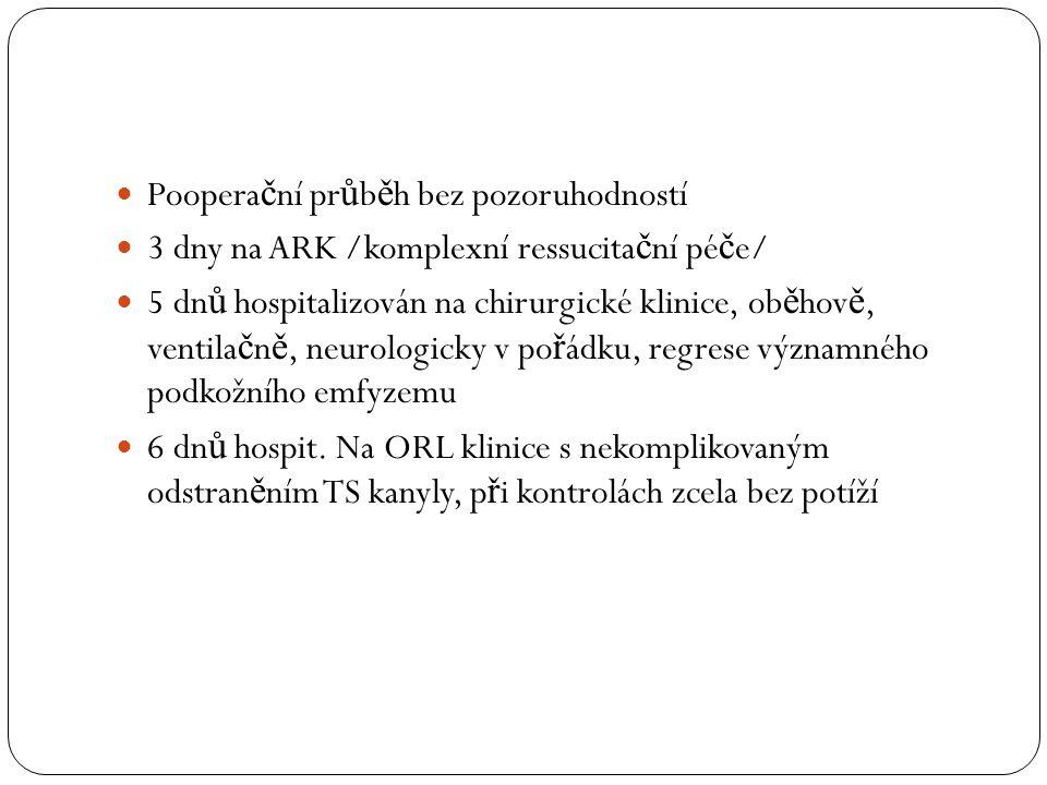 Poopera č ní pr ů b ě h bez pozoruhodností 3 dny na ARK /komplexní ressucita č ní pé č e/ 5 dn ů hospitalizován na chirurgické klinice, ob ě hov ě, ve