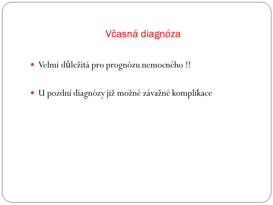 Včasná diagnóza Velmi d ů ležitá pro prognózu nemocného !.