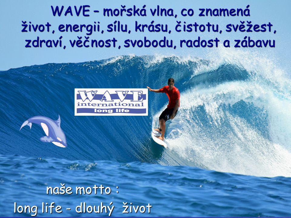 WAVE – mořská vlna, co znamená život, energii, sílu, krásu, čistotu, svěžest, zdraví, věčnost, svobodu, radost a zábavu naše motto : long life - dlouh
