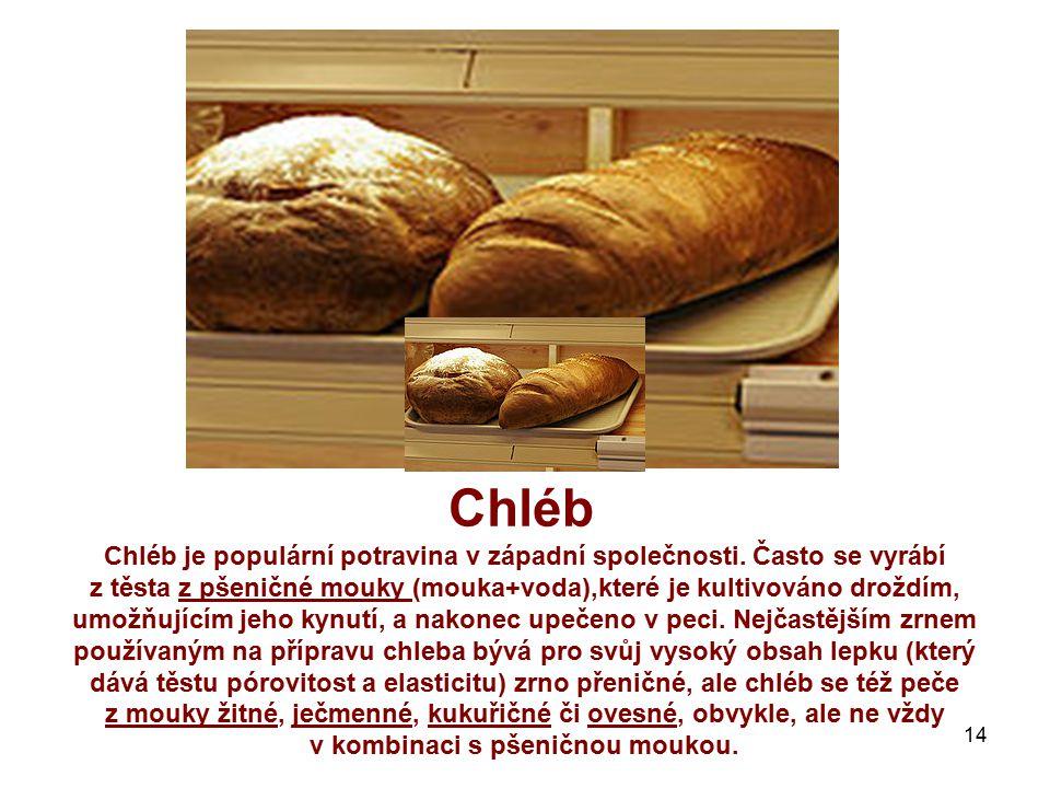 Chléb Chléb je populární potravina v západní společnosti. Často se vyrábí z těsta z pšeničné mouky (mouka+voda),které je kultivováno droždím, umožňují