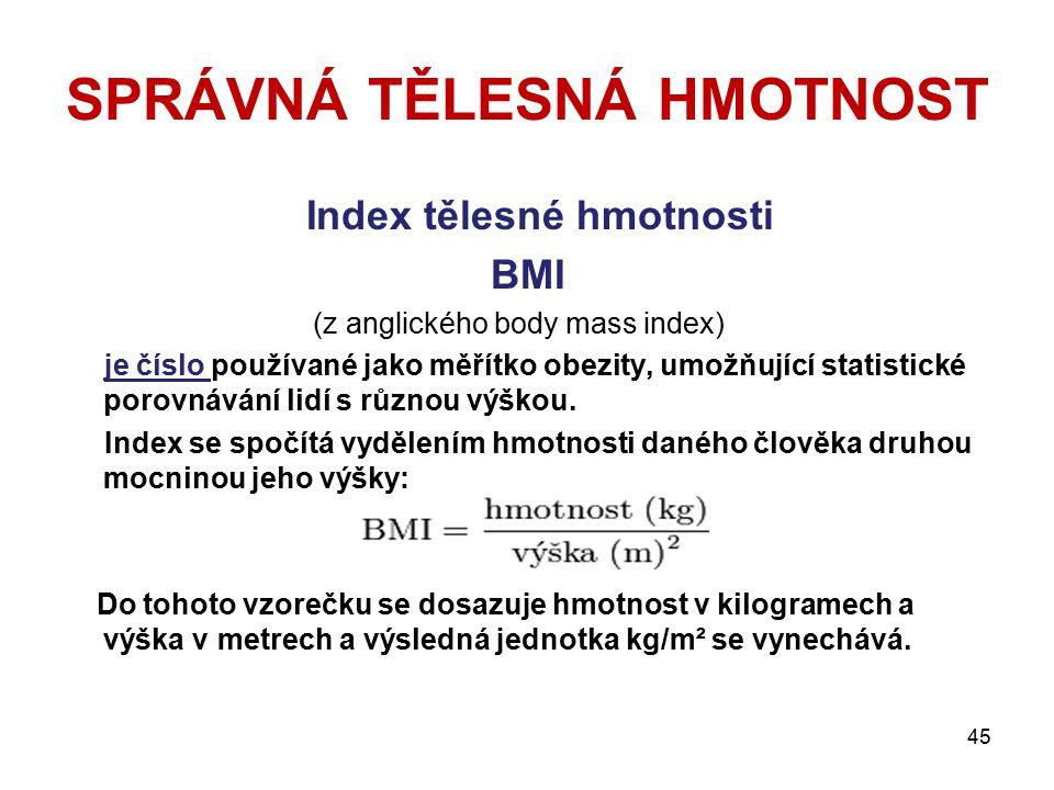 SPRÁVNÁ TĚLESNÁ HMOTNOST Index tělesné hmotnosti BMI (z anglického body mass index) je číslo používané jako měřítko obezity, umožňující statistické po