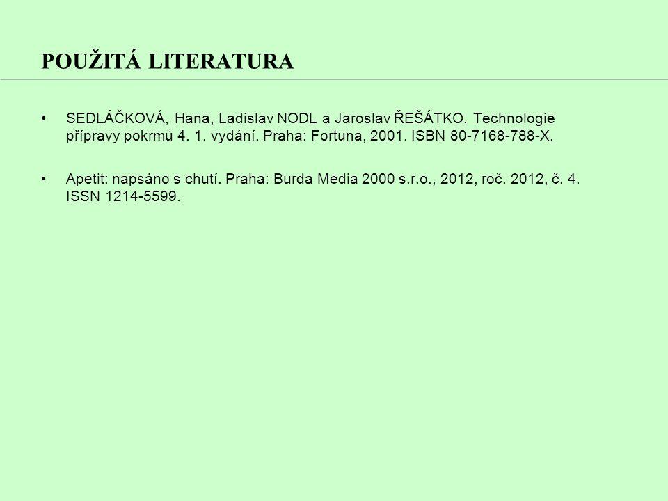 POUŽITÁ LITERATURA SEDLÁČKOVÁ, Hana, Ladislav NODL a Jaroslav ŘEŠÁTKO. Technologie přípravy pokrmů 4. 1. vydání. Praha: Fortuna, 2001. ISBN 80-7168-78
