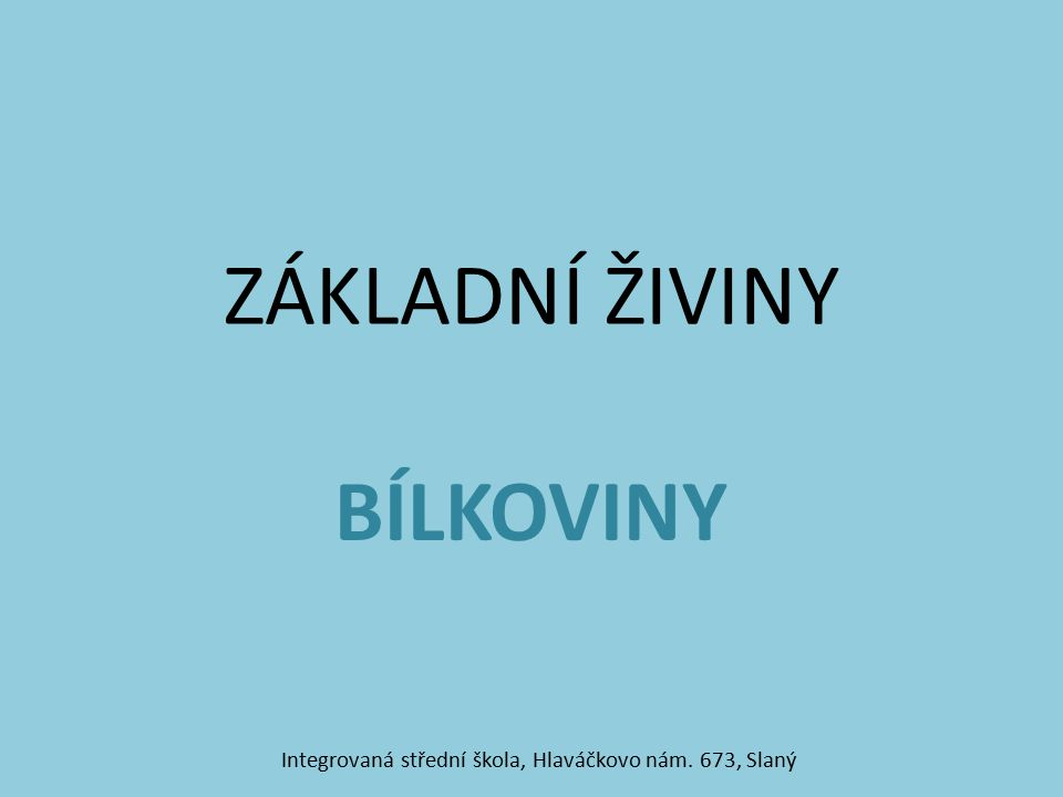 ZÁKLADNÍ ŽIVINY BÍLKOVINY Integrovaná střední škola, Hlaváčkovo nám. 673, Slaný