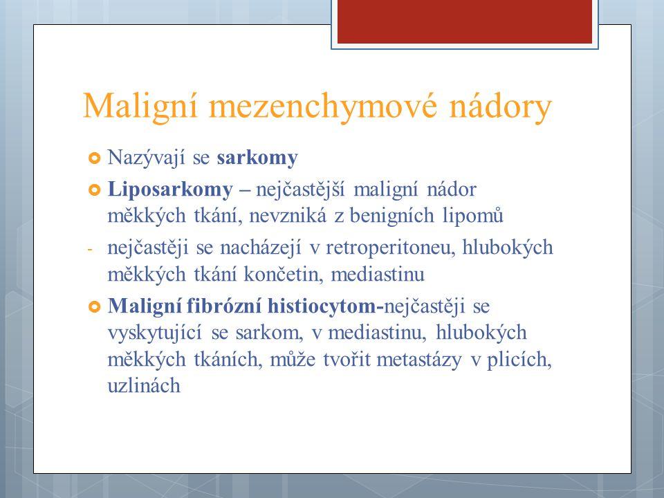 Maligní mezenchymové nádory  Fibrosarkom – vyskytuje se zřídka, v dospělosti, v hlubokých měkkých tkáních stehna, v retroperitoneu, v kolenním kloubu, připomíná rybí maso, roste pomalu  Sarkomy metastazují převážně krevní cestou, pronikají do žil, první metastázy se tedy projeví v plicích.