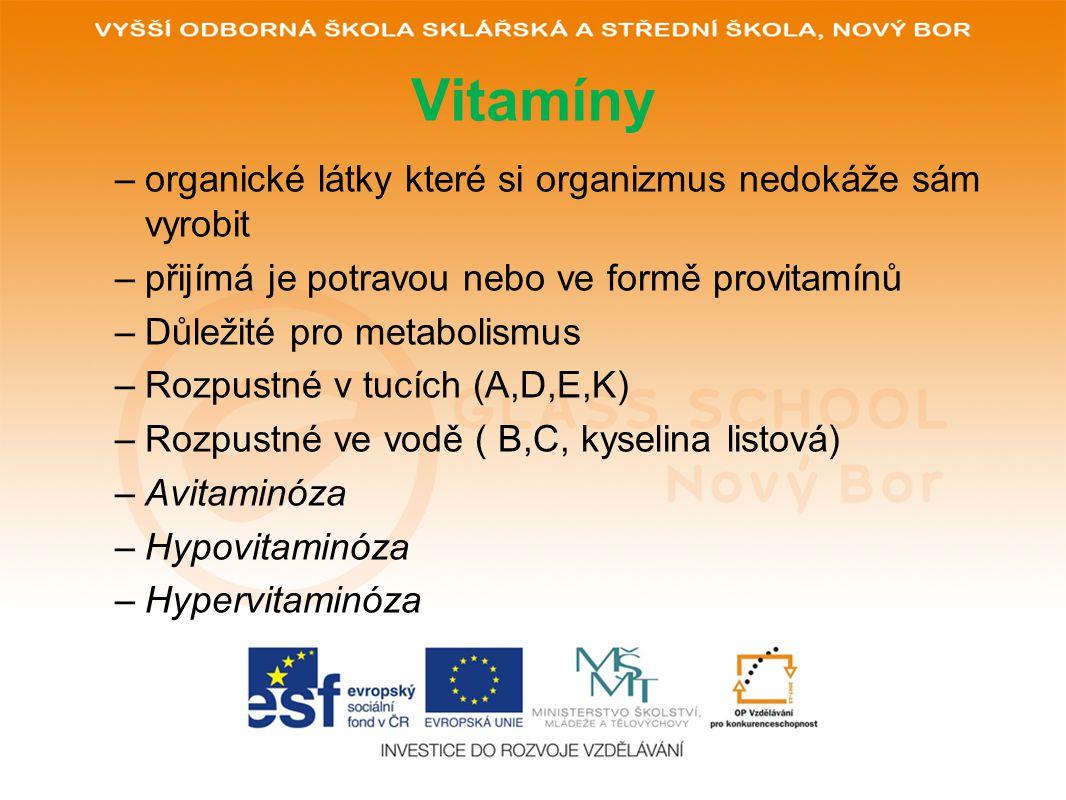 Vitamíny –organické látky které si organizmus nedokáže sám vyrobit –přijímá je potravou nebo ve formě provitamínů –Důležité pro metabolismus –Rozpustné v tucích (A,D,E,K) –Rozpustné ve vodě ( B,C, kyselina listová) –Avitaminóza –Hypovitaminóza –Hypervitaminóza
