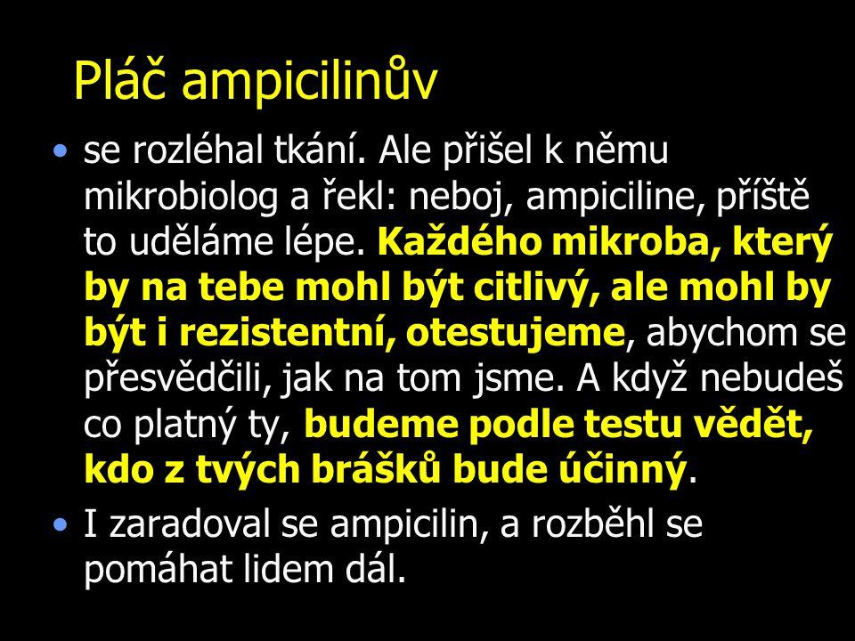 Pláč ampicilinův se rozléhal tkání. Ale přišel k němu mikrobiolog a řekl: neboj, ampiciline, příště to uděláme lépe. Každého mikroba, který by na tebe