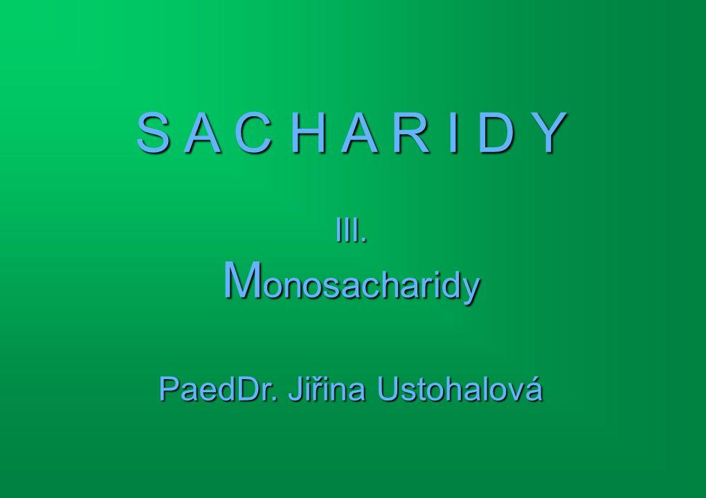 S A C H A R I D Y III. M onosacharidy PaedDr. Jiřina Ustohalová