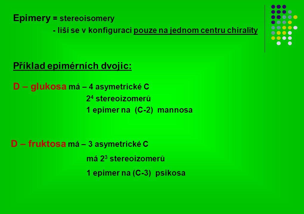 D – glukosa má – 4 asymetrické C 2 4 stereoizomerů 1 epimer na (C-2) mannosa D – fruktosa má – 3 asymetrické C má 2 3 stereoizomerů 1 epimer na (C-3)