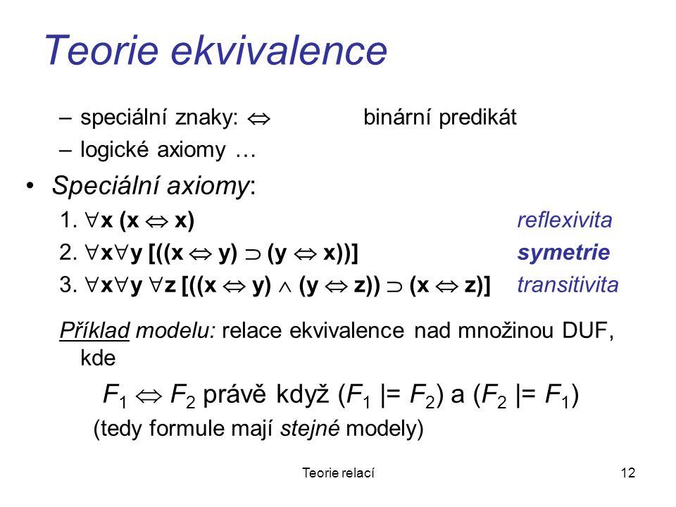 12Teorie relací Teorie ekvivalence –speciální znaky:  binární predikát –logické axiomy … Speciální axiomy: 1.  x (x  x) reflexivita 2.  x  y [((x