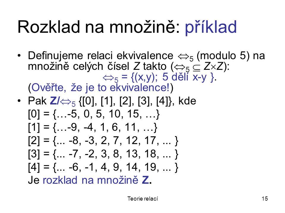 15Teorie relací Rozklad na množině: příklad Definujeme relaci ekvivalence  5 (modulo 5) na množině celých čísel Z takto (  5  Z  Z):  5 = {(x,y); 5 dělí x-y }.