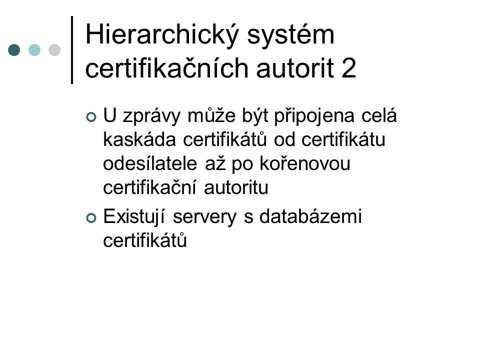 Hierarchický systém certifikačních autorit 2 U zprávy může být připojena celá kaskáda certifikátů od certifikátu odesílatele až po kořenovou certifikační autoritu Existují servery s databázemi certifikátů