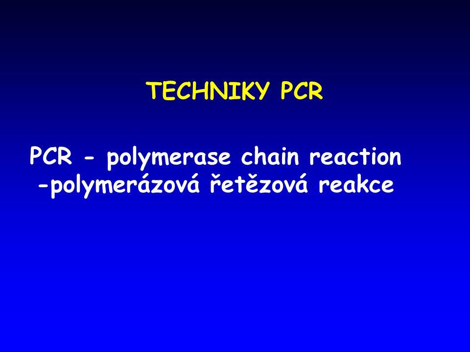 TECHNIKY PCR PCR - polymerase chain reaction -polymerázová řetězová reakce