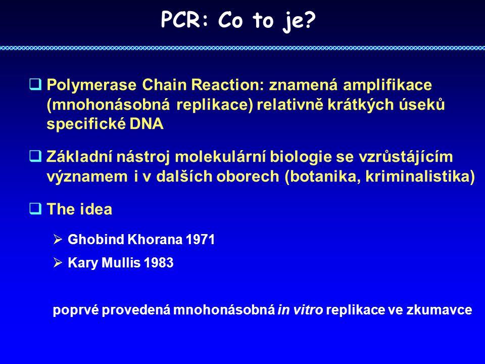 PCR: Co to je?  Polymerase Chain Reaction: znamená amplifikace (mnohonásobná replikace) relativně krátkých úseků specifické DNA  Základní nástroj mo