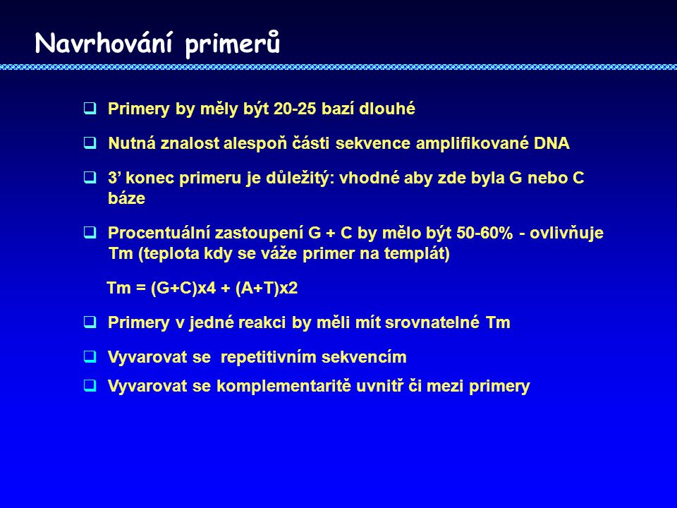 Navrhování primerů  Primery by měly být 20-25 bazí dlouhé  Nutná znalost alespoň části sekvence amplifikované DNA  3' konec primeru je důležitý: vhodné aby zde byla G nebo C báze  Procentuální zastoupení G + C by mělo být 50-60% - ovlivňuje Tm (teplota kdy se váže primer na templát) Tm = (G+C)x4 + (A+T)x2  Primery v jedné reakci by měli mít srovnatelné Tm  Vyvarovat se repetitivním sekvencím  Vyvarovat se komplementaritě uvnitř či mezi primery