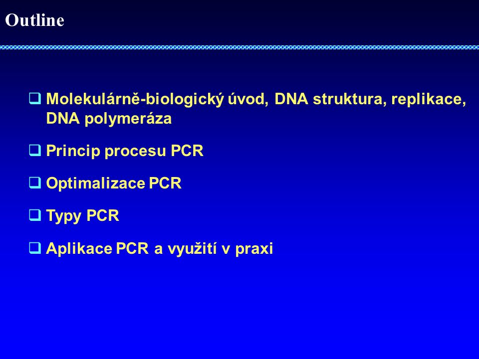 Outline  Molekulárně-biologický úvod, DNA struktura, replikace, DNA polymeráza  Princip procesu PCR  Optimalizace PCR  Typy PCR  Aplikace PCR a využití v praxi