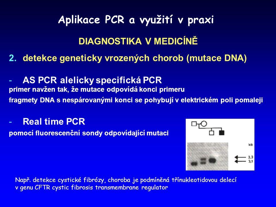 Aplikace PCR a využití v praxi DIAGNOSTIKA V MEDICÍNĚ  detekce geneticky vrozených chorob (mutace DNA) -AS PCR alelicky specifická PCR primer navžen tak, že mutace odpovídá konci primeru fragmety DNA s nespárovanými konci se pohybují v elektrickém poli pomaleji -Real time PCR pomocí fluorescenční sondy odpovídající mutaci Např.