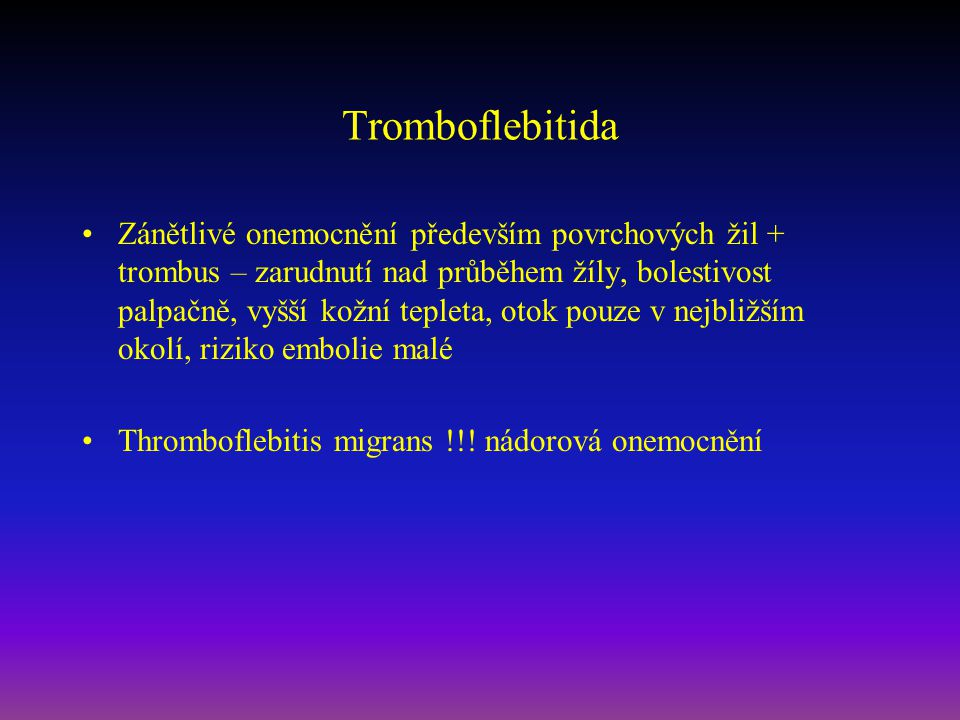 Tromboflebitida Zánětlivé onemocnění především povrchových žil + trombus – zarudnutí nad průběhem žíly, bolestivost palpačně, vyšší kožní tepleta, oto