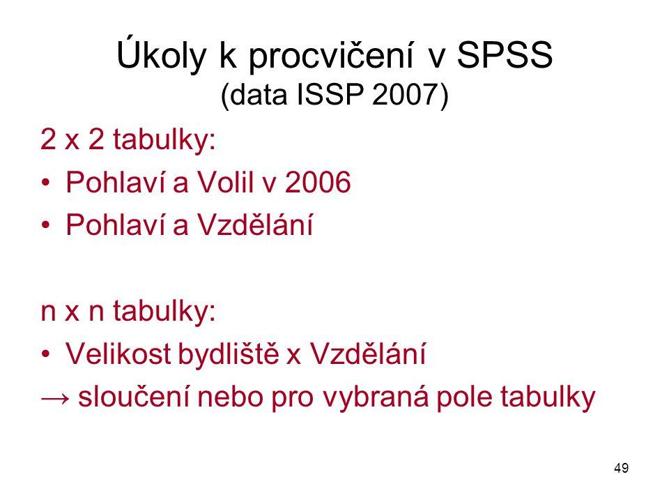 49 Úkoly k procvičení v SPSS (data ISSP 2007) 2 x 2 tabulky: Pohlaví a Volil v 2006 Pohlaví a Vzdělání n x n tabulky: Velikost bydliště x Vzdělání → s