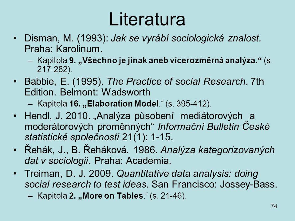 """74 Literatura Disman, M. (1993): Jak se vyrábí sociologická znalost. Praha: Karolinum. –Kapitola 9. """"Všechno je jinak aneb vícerozměrná analýza."""" (s."""