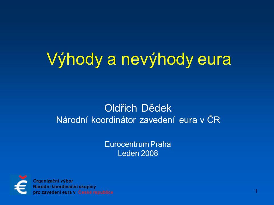 1 Výhody a nevýhody eura Oldřich Dědek Národní koordinátor zavedení eura v ČR Eurocentrum Praha Leden 2008 Organizační výbor Národní koordinační skupi
