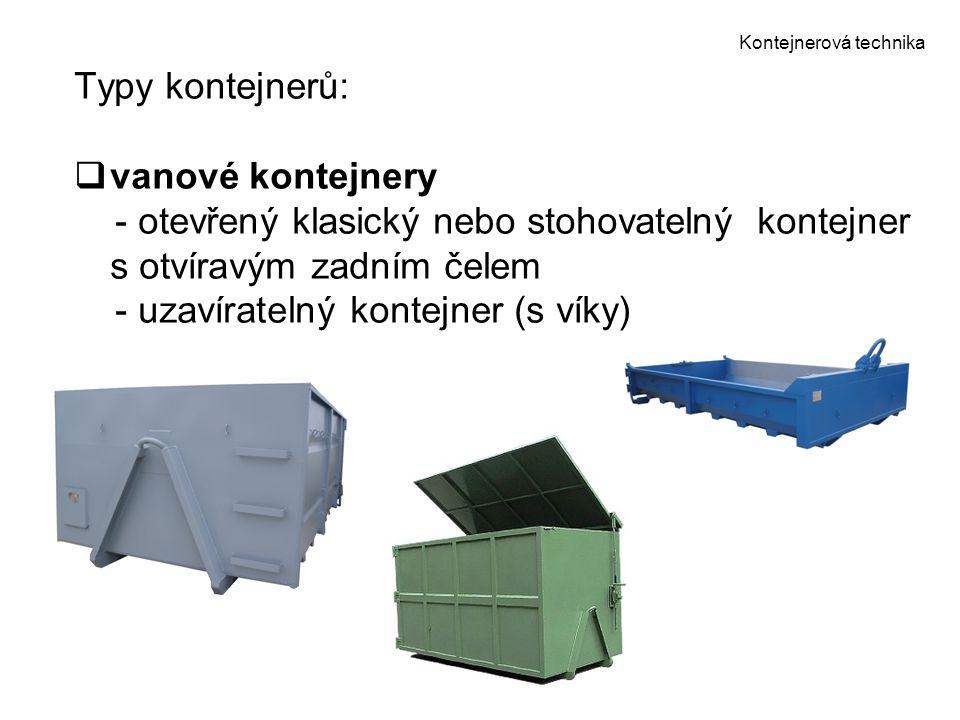 Kontejnerová technika Typy kontejnerů:  vanové kontejnery - otevřený klasický nebo stohovatelný kontejner s otvíravým zadním čelem - uzavíratelný kon