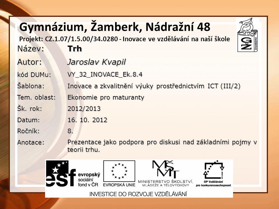 Gymnázium, Žamberk, Nádražní 48 Projekt: CZ.1.07/1.5.00/34.0280 - Inovace ve vzdělávání na naší školeNázev:TrhAutor: Jaroslav Kvapil kód DUMu: VY_32_INOVACE_Ek.8.4 Šablona: Inovace a zkvalitnění výuky prostřednictvím ICT (III/2) Tem.