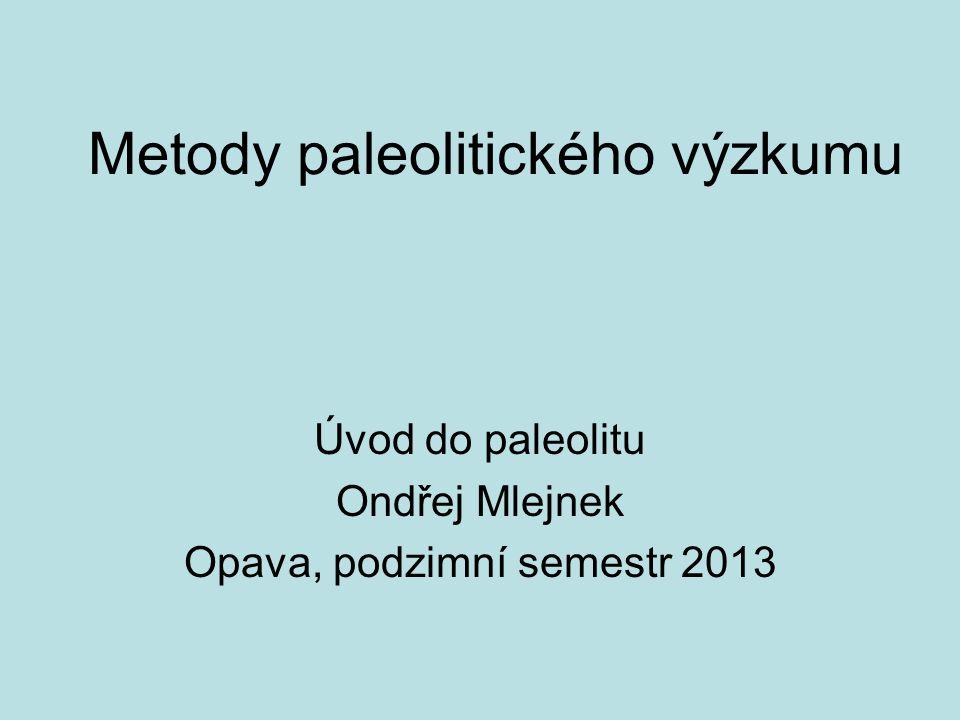 Metody paleolitického výzkumu Úvod do paleolitu Ondřej Mlejnek Opava, podzimní semestr 2013