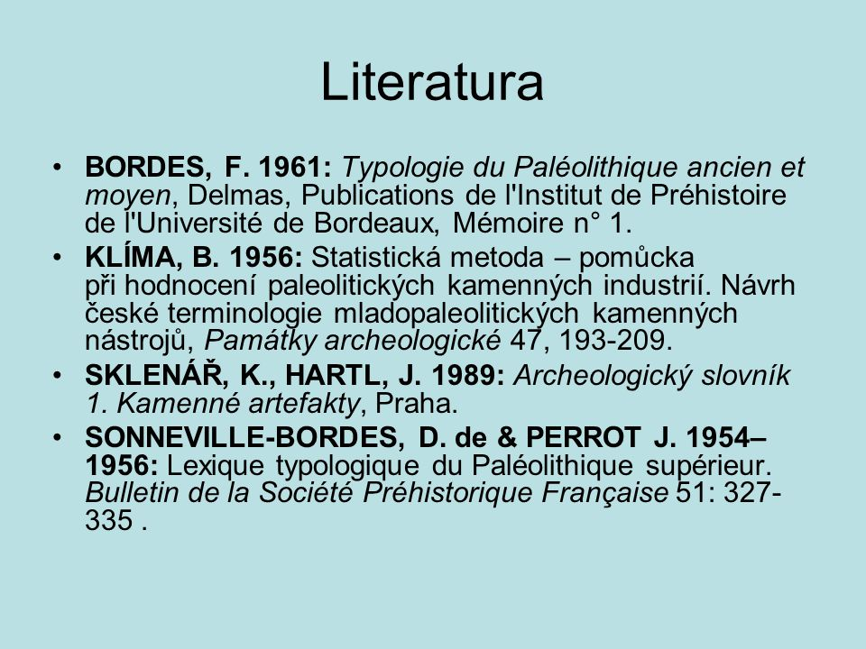 Literatura BORDES, F. 1961: Typologie du Paléolithique ancien et moyen, Delmas, Publications de l'Institut de Préhistoire de l'Université de Bordeaux,