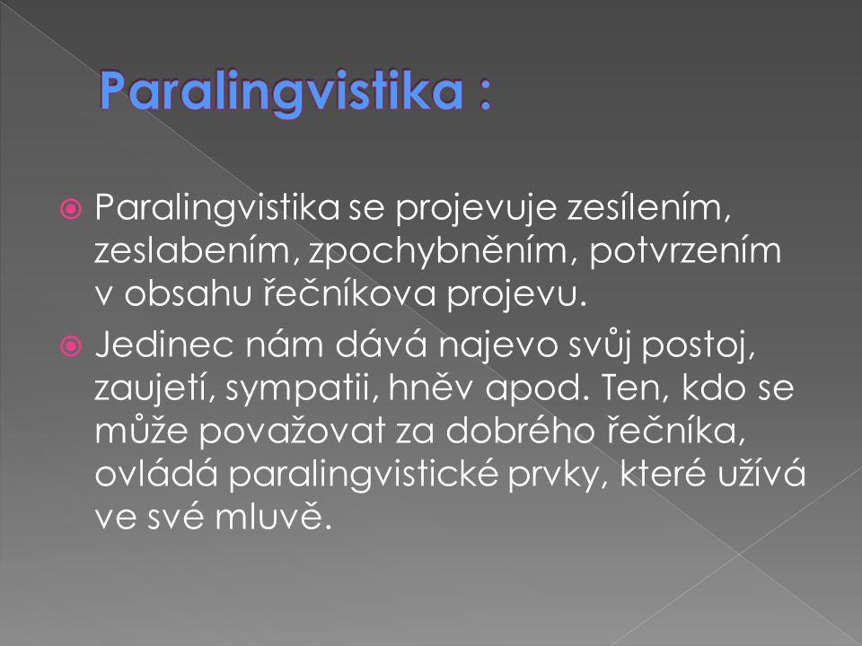  Paralingvistika se projevuje zesílením, zeslabením, zpochybněním, potvrzením v obsahu řečníkova projevu.  Jedinec nám dává najevo svůj postoj, zauj