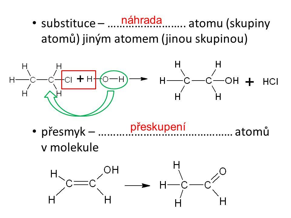 substituce – …………………….. atomu (skupiny atomů) jiným atomem (jinou skupinou) přesmyk – ……………………………………… atomů v molekule náhrada přeskupení