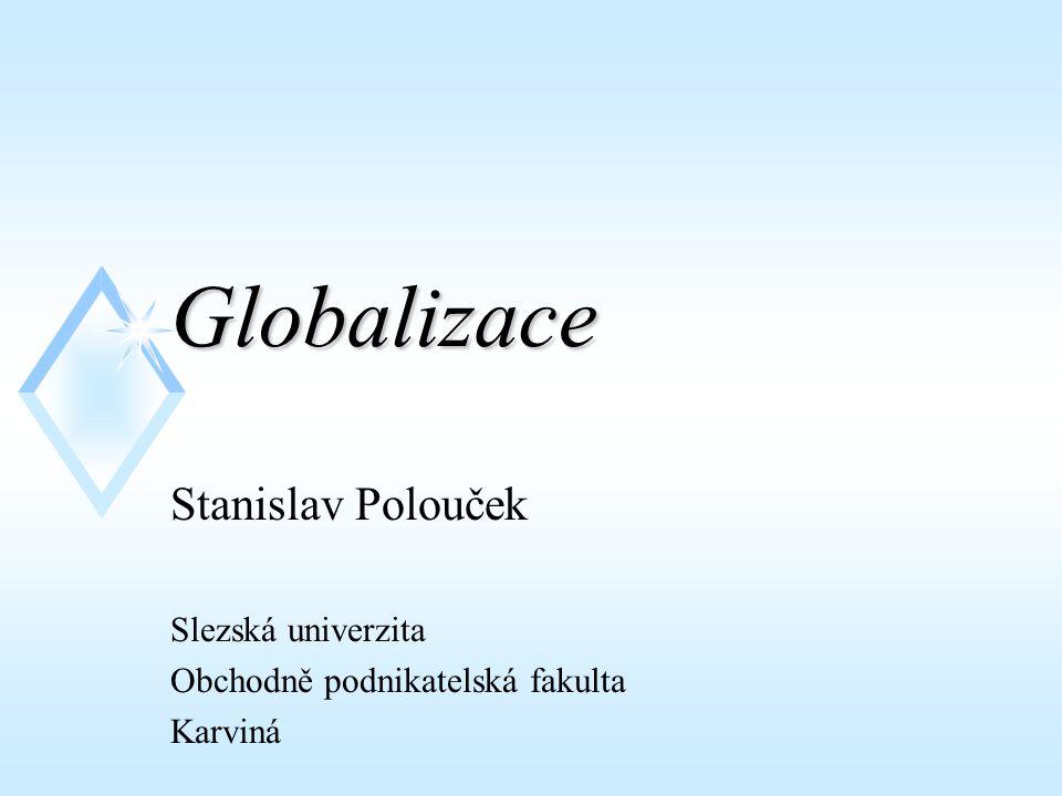 Globalizace Stanislav Polouček Slezská univerzita Obchodně podnikatelská fakulta Karviná