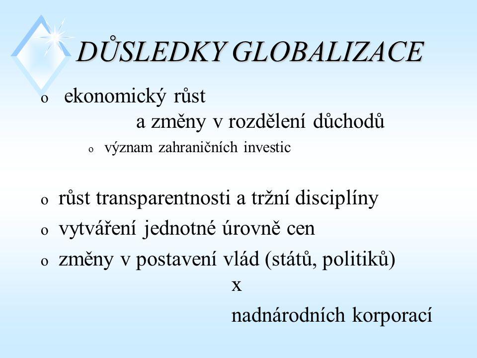 DŮSLEDKY GLOBALIZACE o ekonomický růst a změny v rozdělení důchodů o význam zahraničních investic o růst transparentnosti a tržní disciplíny o vytváře
