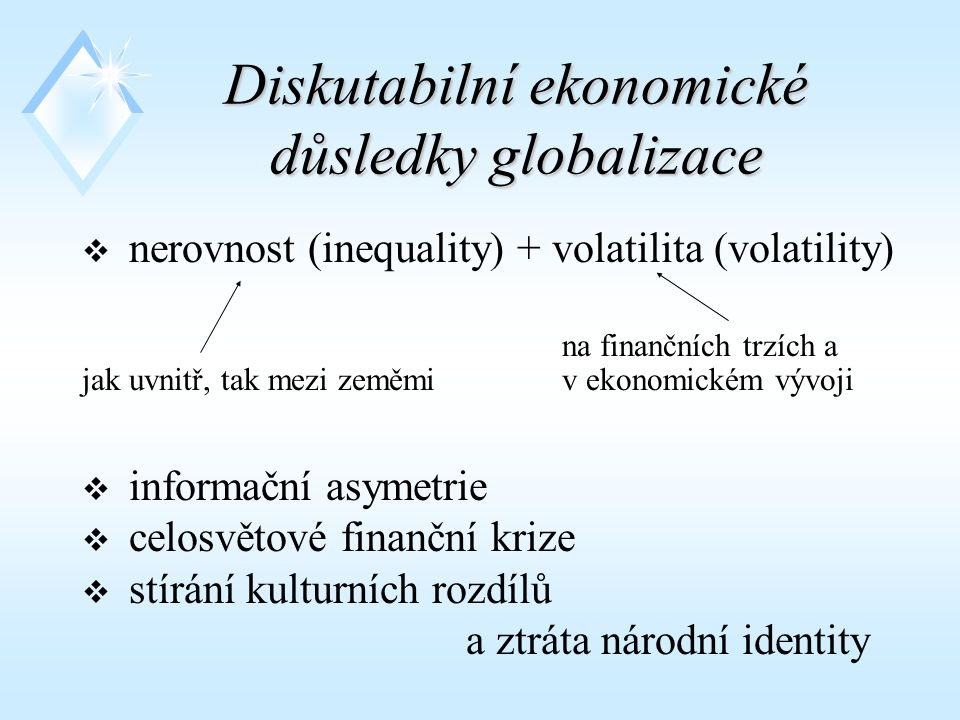 Diskutabilní ekonomické důsledky globalizace  nerovnost (inequality) + volatilita (volatility) na finančních trzích a jak uvnitř, tak mezi zeměmi v ekonomickém vývoji  informační asymetrie  celosvětové finanční krize  stírání kulturních rozdílů a ztráta národní identity