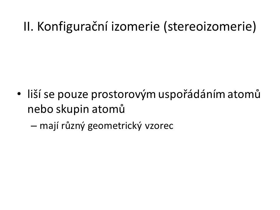 II. Konfigurační izomerie (stereoizomerie) liší se pouze prostorovým uspořádáním atomů nebo skupin atomů – mají různý geometrický vzorec