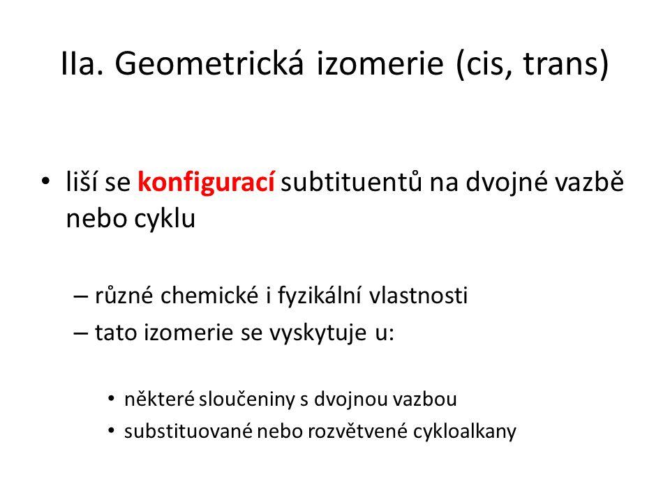 IIa. Geometrická izomerie (cis, trans) liší se konfigurací subtituentů na dvojné vazbě nebo cyklu – různé chemické i fyzikální vlastnosti – tato izome