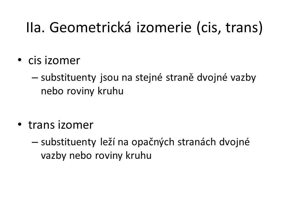 IIa. Geometrická izomerie (cis, trans) cis izomer – substituenty jsou na stejné straně dvojné vazby nebo roviny kruhu trans izomer – substituenty leží