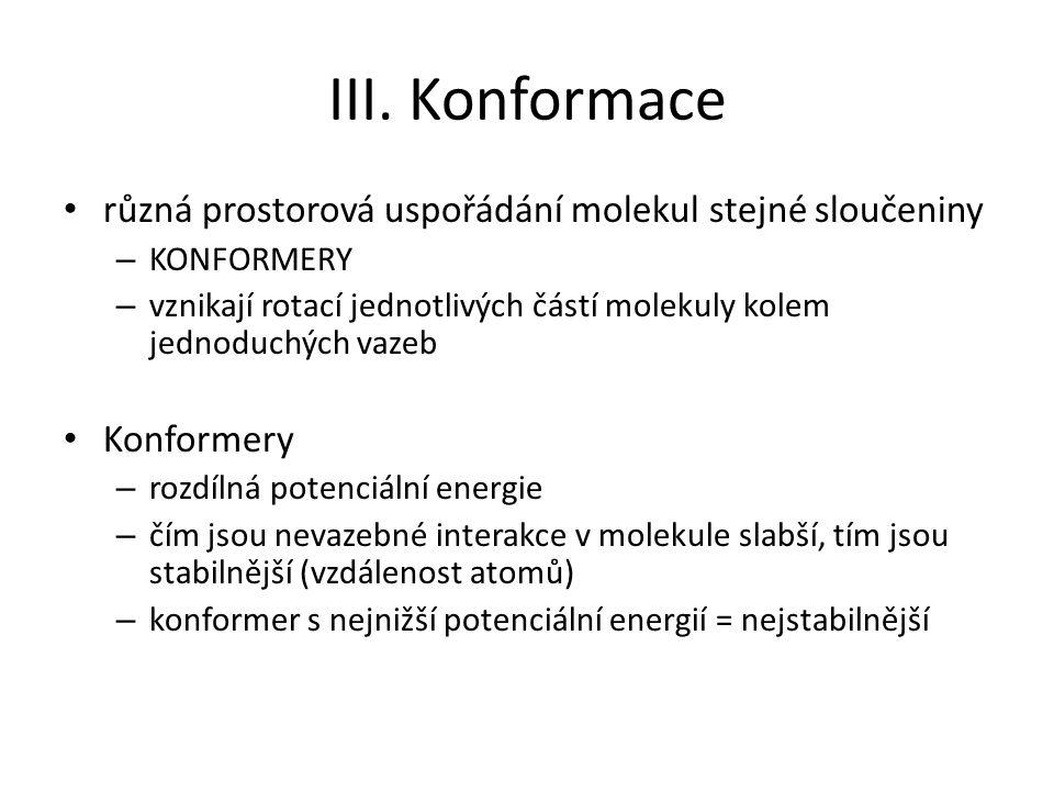 III. Konformace různá prostorová uspořádání molekul stejné sloučeniny – KONFORMERY – vznikají rotací jednotlivých částí molekuly kolem jednoduchých va
