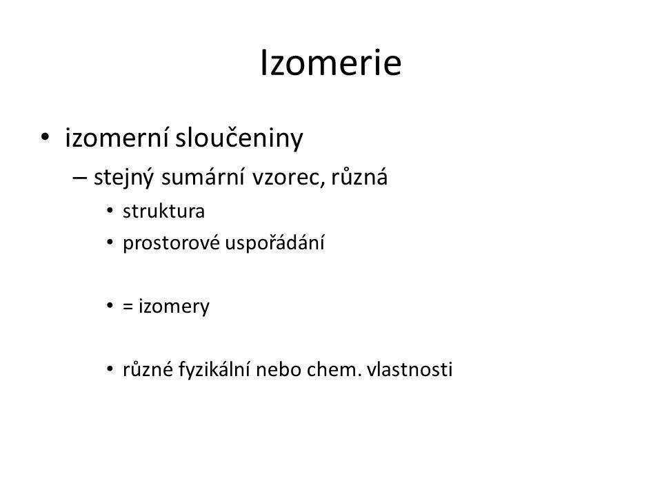 izomerní sloučeniny – stejný sumární vzorec, různá struktura prostorové uspořádání = izomery různé fyzikální nebo chem.