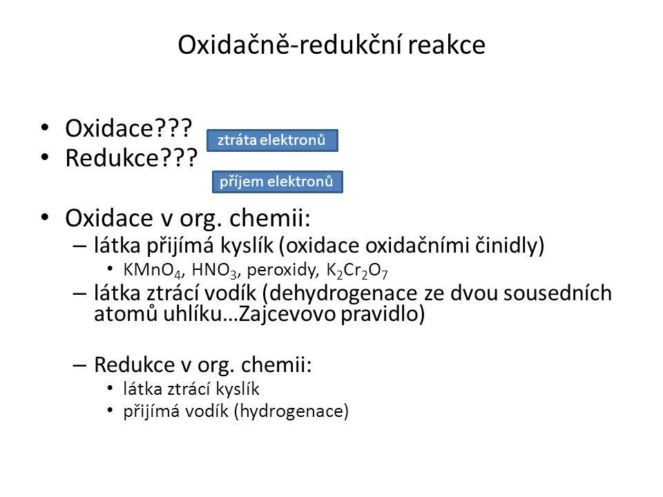 Oxidace??? Redukce??? Oxidace v org. chemii: – látka přijímá kyslík (oxidace oxidačními činidly) KMnO 4, HNO 3, peroxidy, K 2 Cr 2 O 7 – látka ztrácí
