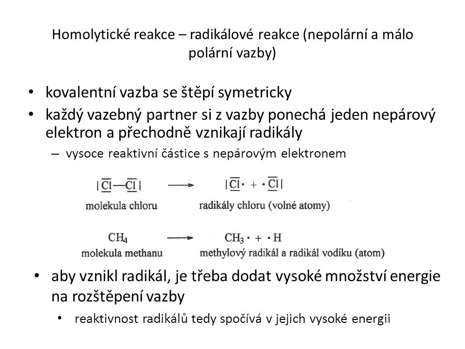 Homolytické reakce – radikálové reakce (nepolární a málo polární vazby) kovalentní vazba se štěpí symetricky každý vazebný partner si z vazby ponechá jeden nepárový elektron a přechodně vznikají radikály – vysoce reaktivní částice s nepárovým elektronem aby vznikl radikál, je třeba dodat vysoké množství energie na rozštěpení vazby reaktivnost radikálů tedy spočívá v jejich vysoké energii