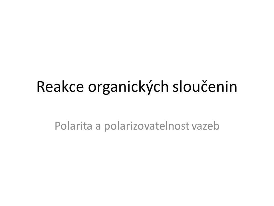 Reakce organických sloučenin Polarita a polarizovatelnost vazeb