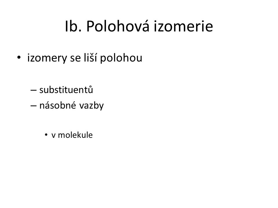 Ib. Polohová izomerie izomery se liší polohou – substituentů – násobné vazby v molekule