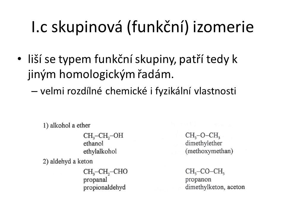 I.c skupinová (funkční) izomerie liší se typem funkční skupiny, patří tedy k jiným homologickým řadám. – velmi rozdílné chemické i fyzikální vlastnost
