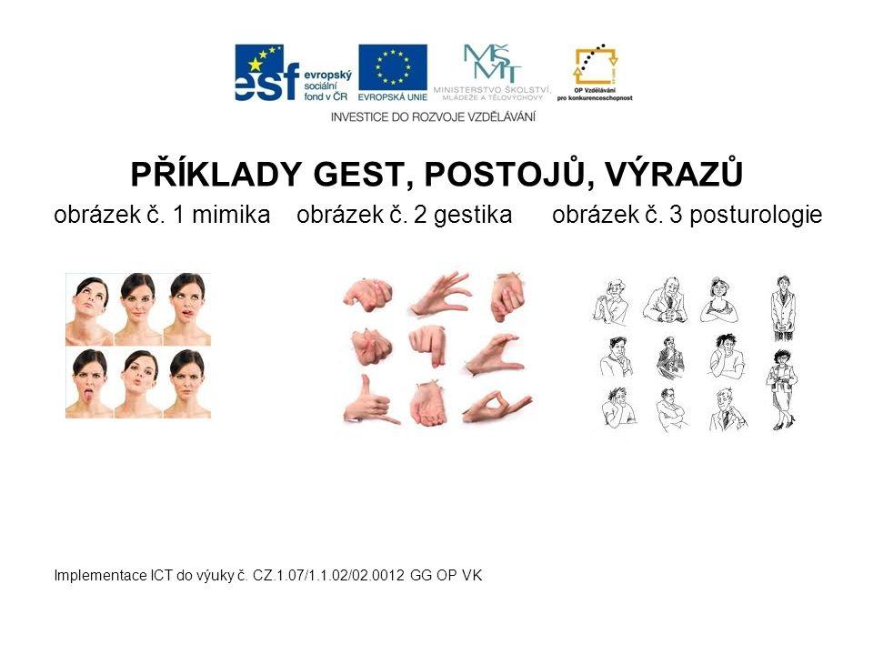 PŘÍKLADY GEST, POSTOJŮ, VÝRAZŮ obrázek č. 1 mimika obrázek č. 2 gestika obrázek č. 3 posturologie Implementace ICT do výuky č. CZ.1.07/1.1.02/02.0012